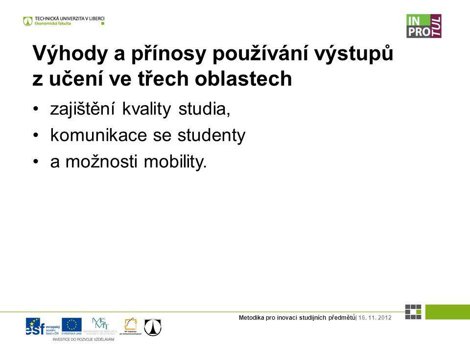 Metodika pro inovaci studijních předmětů| 16. 11. 2012 Výhody a přínosy používání výstupů z učení ve třech oblastech zajištění kvality studia, komunik