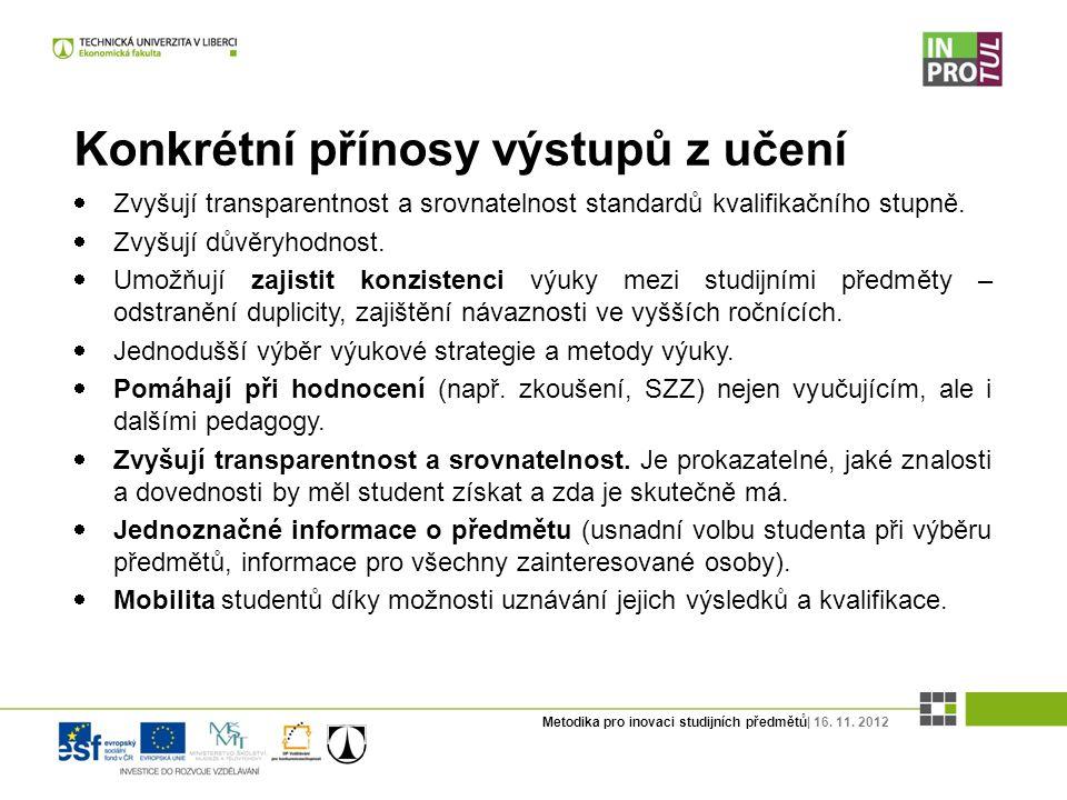Metodika pro inovaci studijních předmětů| 16. 11. 2012 Konkrétní přínosy výstupů z učení  Zvyšují transparentnost a srovnatelnost standardů kvalifika