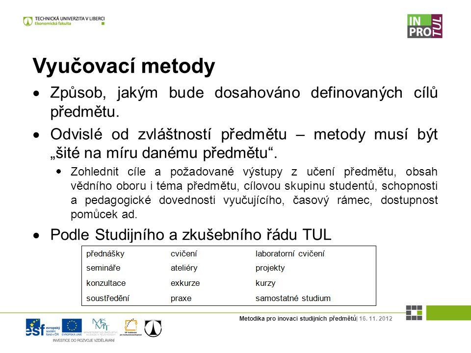 Metodika pro inovaci studijních předmětů| 16. 11. 2012 Vyučovací metody  Způsob, jakým bude dosahováno definovaných cílů předmětu.  Odvislé od zvláš