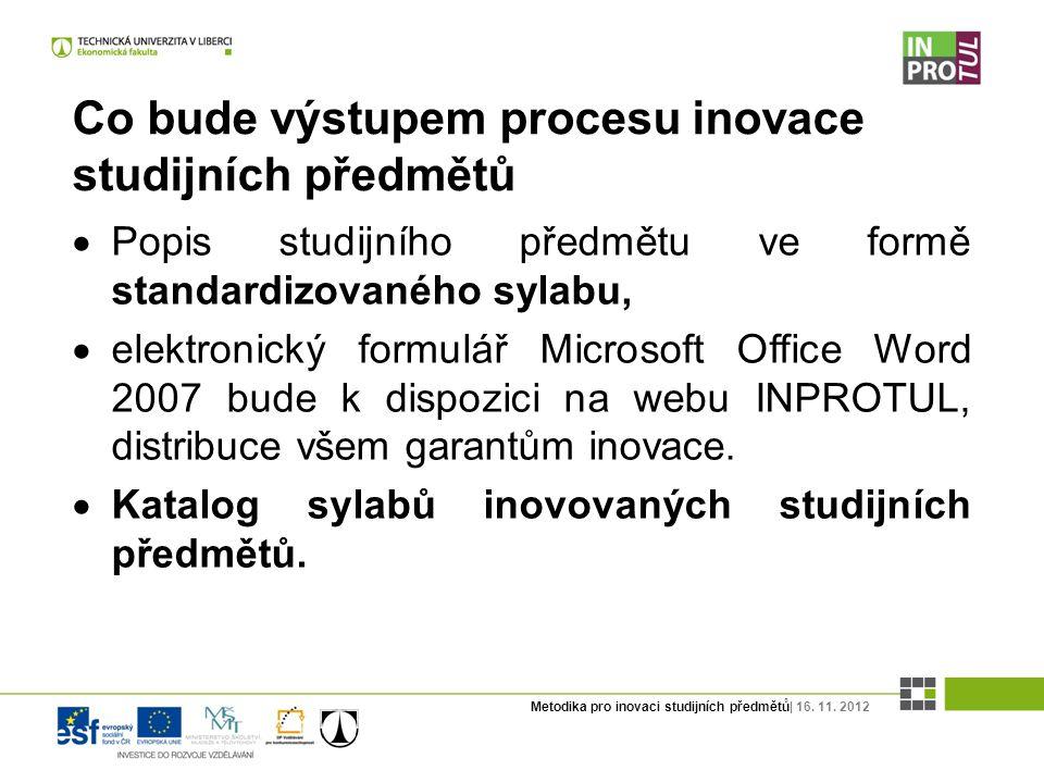 Metodika pro inovaci studijních předmětů| 16. 11. 2012 Co bude výstupem procesu inovace studijních předmětů  Popis studijního předmětu ve formě stand