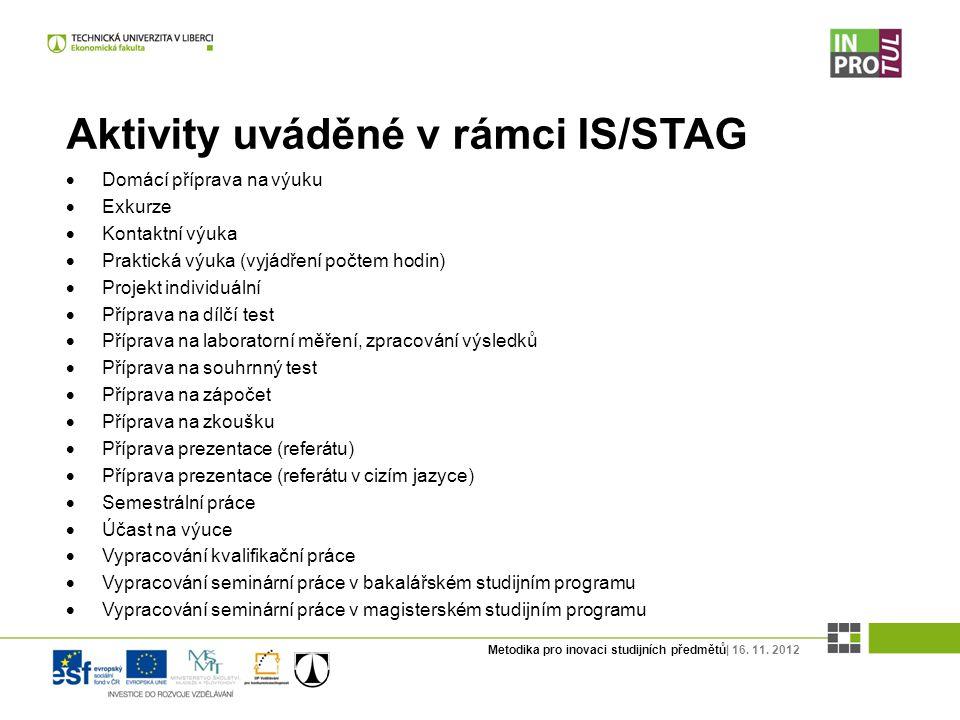 Metodika pro inovaci studijních předmětů| 16. 11. 2012 Aktivity uváděné v rámci IS/STAG  Domácí příprava na výuku  Exkurze  Kontaktní výuka  Prakt