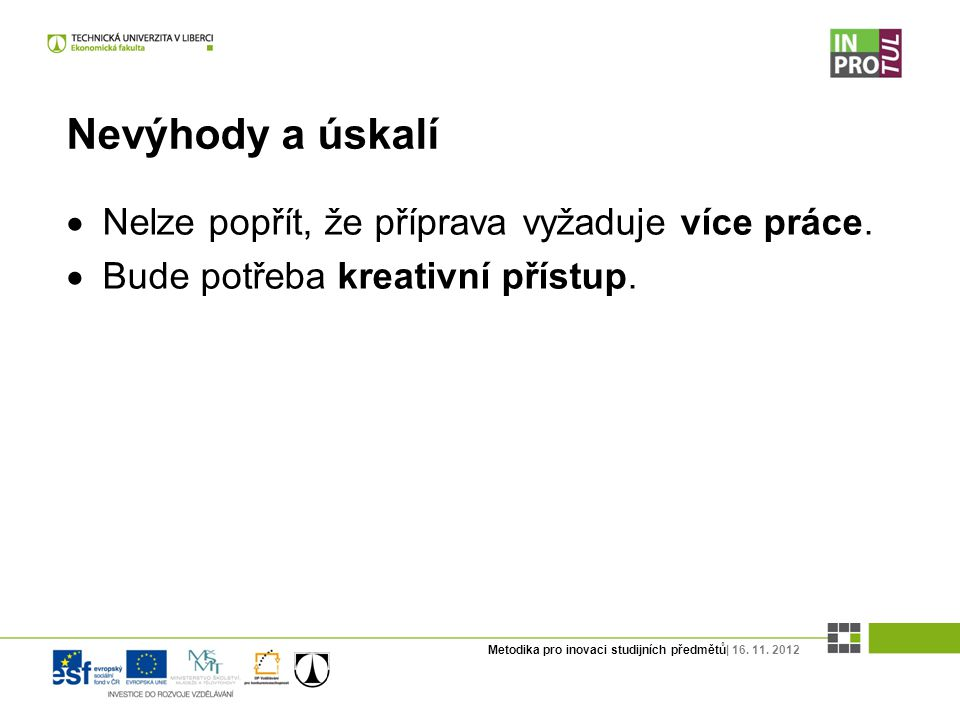 Metodika pro inovaci studijních předmětů| 16. 11. 2012 Nevýhody a úskalí  Nelze popřít, že příprava vyžaduje více práce.  Bude potřeba kreativní pří