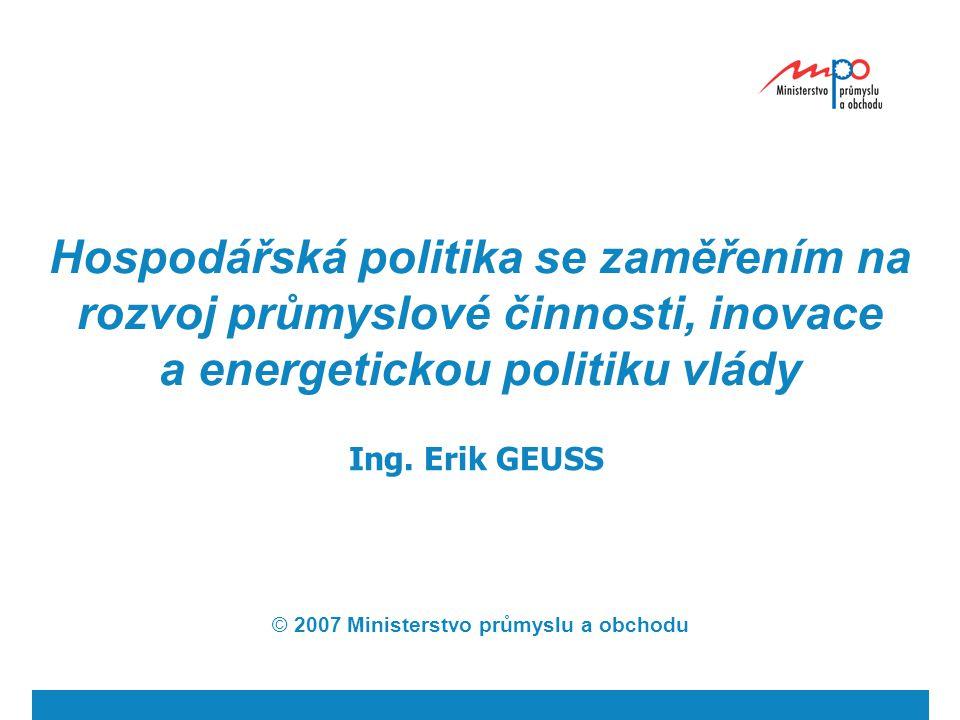 Hospodářská politika se zaměřením na rozvoj průmyslové činnosti, inovace a energetickou politiku vlády Ing. Erik GEUSS © 2007 Ministerstvo průmyslu a