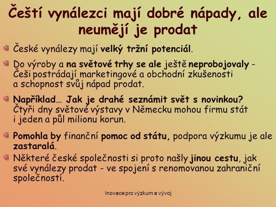 Inovace pro výzkum a vývoj Čeští vynálezci mají dobré nápady, ale neumějí je prodat České vynálezy mají velký tržní potenciál. Do výroby a na světové