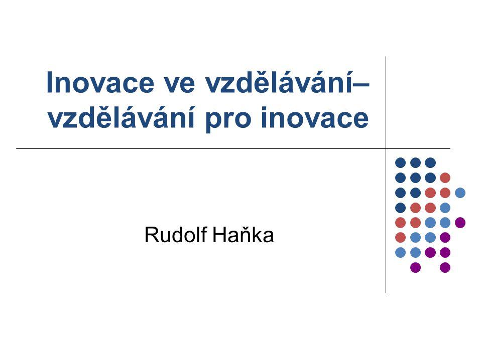 Inovace ve vzdělávání– vzdělávání pro inovace Rudolf Haňka