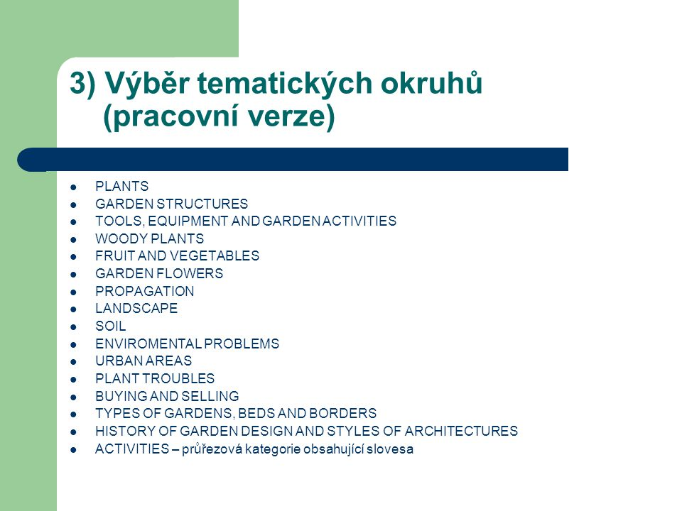 3) Výběr tematických okruhů (pracovní verze) PLANTS GARDEN STRUCTURES TOOLS, EQUIPMENT AND GARDEN ACTIVITIES WOODY PLANTS FRUIT AND VEGETABLES GARDEN FLOWERS PROPAGATION LANDSCAPE SOIL ENVIROMENTAL PROBLEMS URBAN AREAS PLANT TROUBLES BUYING AND SELLING TYPES OF GARDENS, BEDS AND BORDERS HISTORY OF GARDEN DESIGN AND STYLES OF ARCHITECTURES ACTIVITIES – průřezová kategorie obsahující slovesa