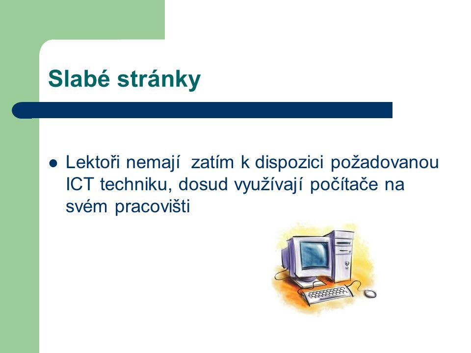 Slabé stránky Lektoři nemají zatím k dispozici požadovanou ICT techniku, dosud využívají počítače na svém pracovišti