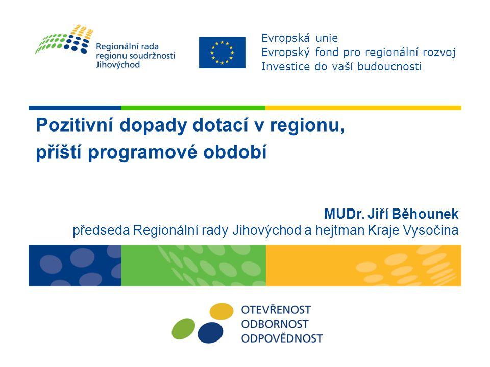 Pozitivní dopady dotací v regionu, příští programové období MUDr. Jiří Běhounek předseda Regionální rady Jihovýchod a hejtman Kraje Vysočina Evropská