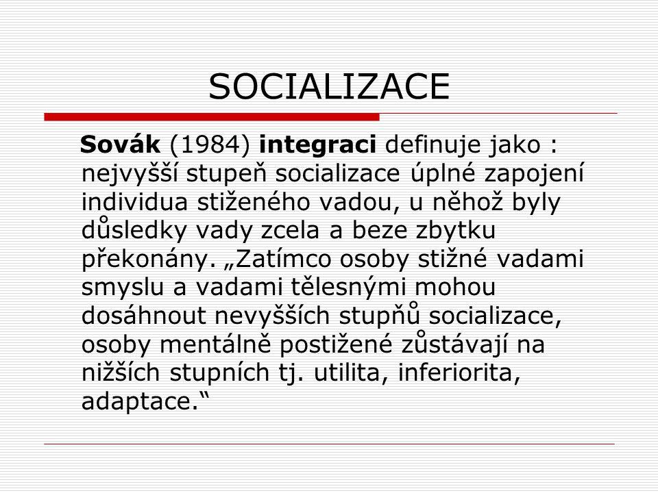 SOCIALIZACE Sovák (1984) integraci definuje jako : nejvyšší stupeň socializace úplné zapojení individua stiženého vadou, u něhož byly důsledky vady zc