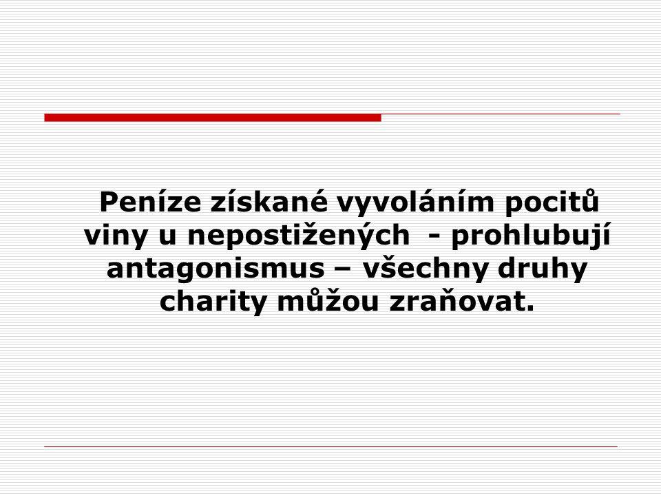 Peníze získané vyvoláním pocitů viny u nepostižených - prohlubují antagonismus – všechny druhy charity můžou zraňovat.