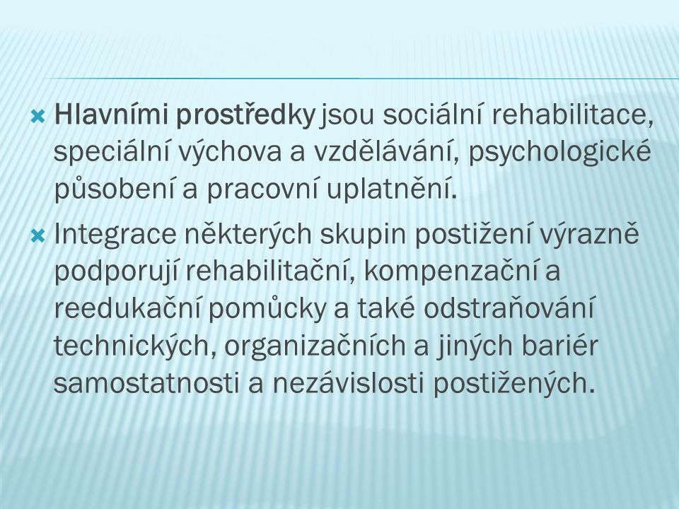  Hlavními prostředky jsou sociální rehabilitace, speciální výchova a vzdělávání, psychologické působení a pracovní uplatnění.  Integrace některých s