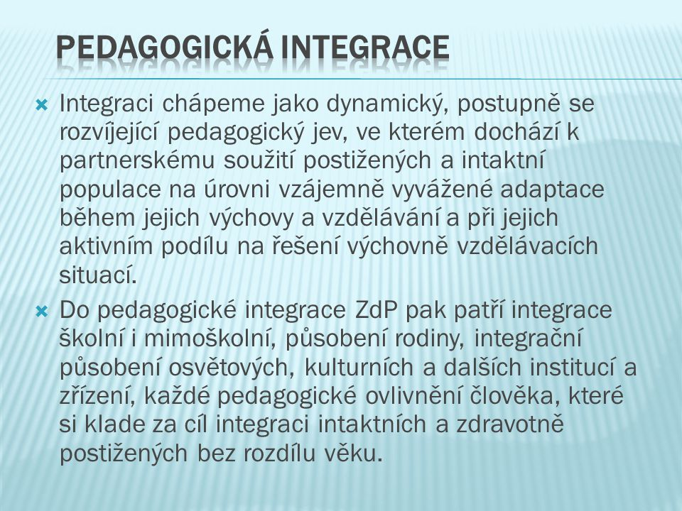  Integraci chápeme jako dynamický, postupně se rozvíjející pedagogický jev, ve kterém dochází k partnerskému soužití postižených a intaktní populace