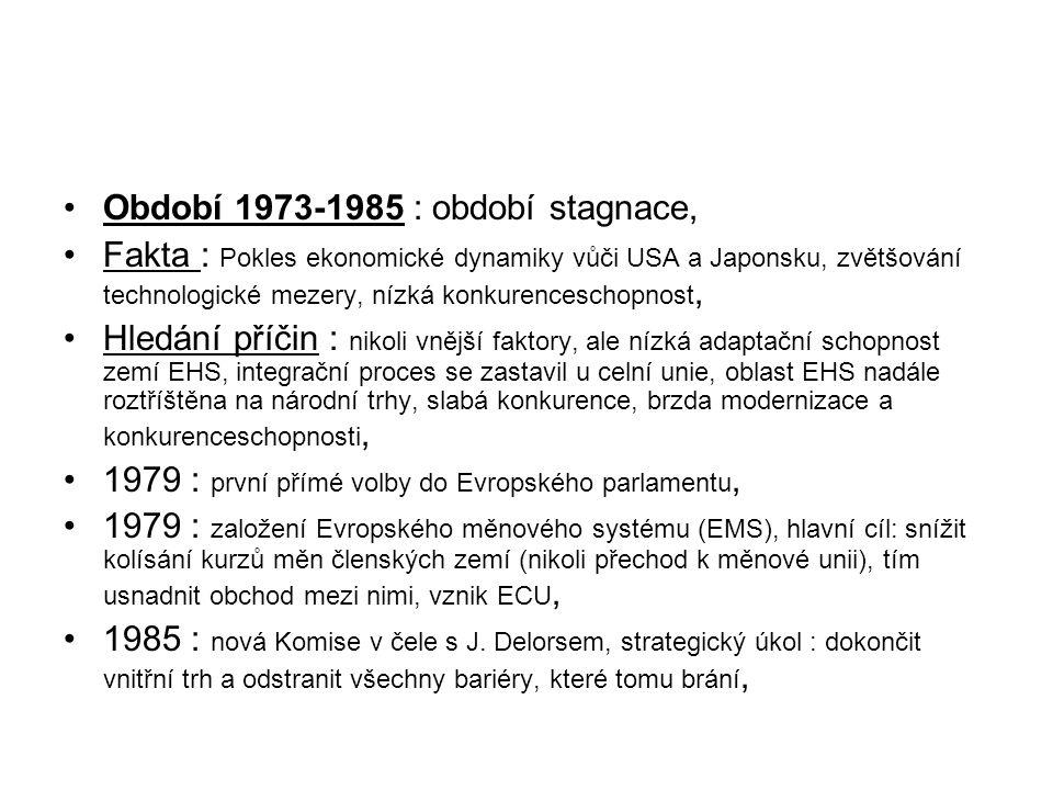 Období 1973-1985 : období stagnace, Fakta : Pokles ekonomické dynamiky vůči USA a Japonsku, zvětšování technologické mezery, nízká konkurenceschopnost, Hledání příčin : nikoli vnější faktory, ale nízká adaptační schopnost zemí EHS, integrační proces se zastavil u celní unie, oblast EHS nadále roztříštěna na národní trhy, slabá konkurence, brzda modernizace a konkurenceschopnosti, 1979 : první přímé volby do Evropského parlamentu, 1979 : založení Evropského měnového systému (EMS), hlavní cíl: snížit kolísání kurzů měn členských zemí (nikoli přechod k měnové unii), tím usnadnit obchod mezi nimi, vznik ECU, 1985 : nová Komise v čele s J.
