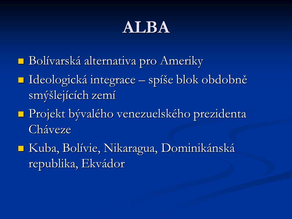 ALBA Bolívarská alternativa pro Ameriky Bolívarská alternativa pro Ameriky Ideologická integrace – spíše blok obdobně smýšlejících zemí Ideologická integrace – spíše blok obdobně smýšlejících zemí Projekt bývalého venezuelského prezidenta Cháveze Projekt bývalého venezuelského prezidenta Cháveze Kuba, Bolívie, Nikaragua, Dominikánská republika, Ekvádor Kuba, Bolívie, Nikaragua, Dominikánská republika, Ekvádor