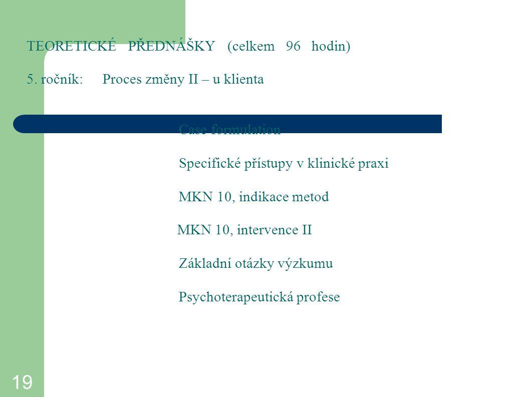 19 TEORETICKÉ PŘEDNÁŠKY (celkem 96 hodin) 5. ročník:Proces změny II – u klienta Case formulation Specifické přístupy v klinické praxi MKN 10, indikace