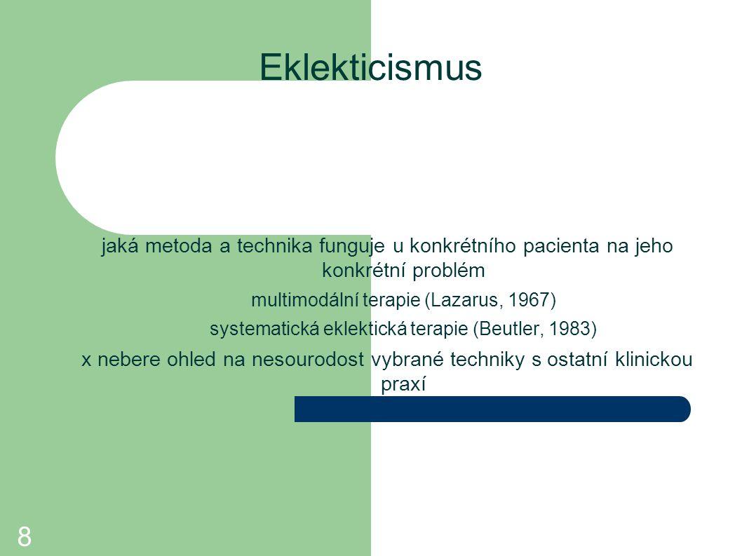 8 Eklekticismus jaká metoda a technika funguje u konkrétního pacienta na jeho konkrétní problém multimodální terapie (Lazarus, 1967) systematická ekl