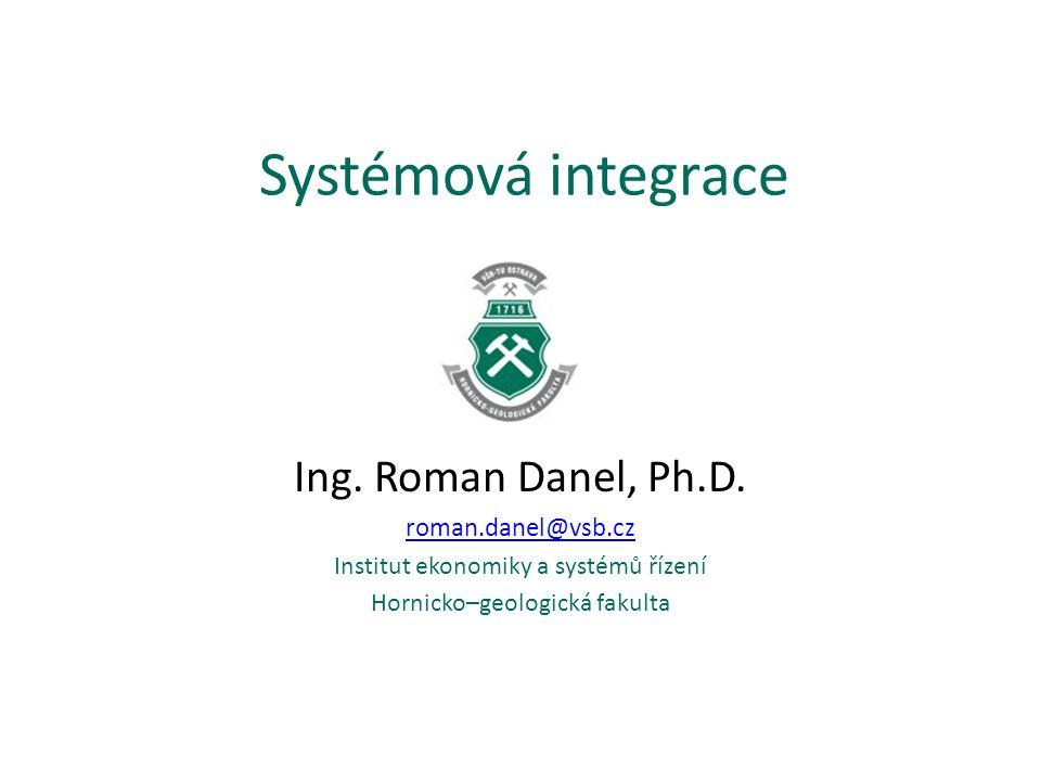 Systémová integrace Ing. Roman Danel, Ph.D. roman.danel@vsb.cz Institut ekonomiky a systémů řízení Hornicko–geologická fakulta