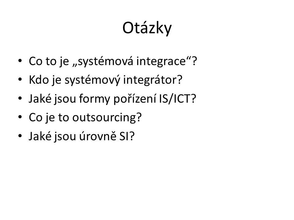 """Otázky Co to je """"systémová integrace""""? Kdo je systémový integrátor? Jaké jsou formy pořízení IS/ICT? Co je to outsourcing? Jaké jsou úrovně SI?"""