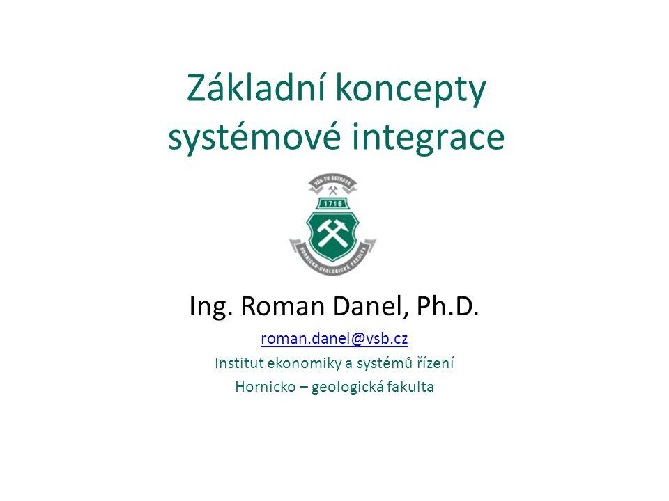 Základní koncepty systémové integrace Ing. Roman Danel, Ph.D. roman.danel@vsb.cz Institut ekonomiky a systémů řízení Hornicko – geologická fakulta