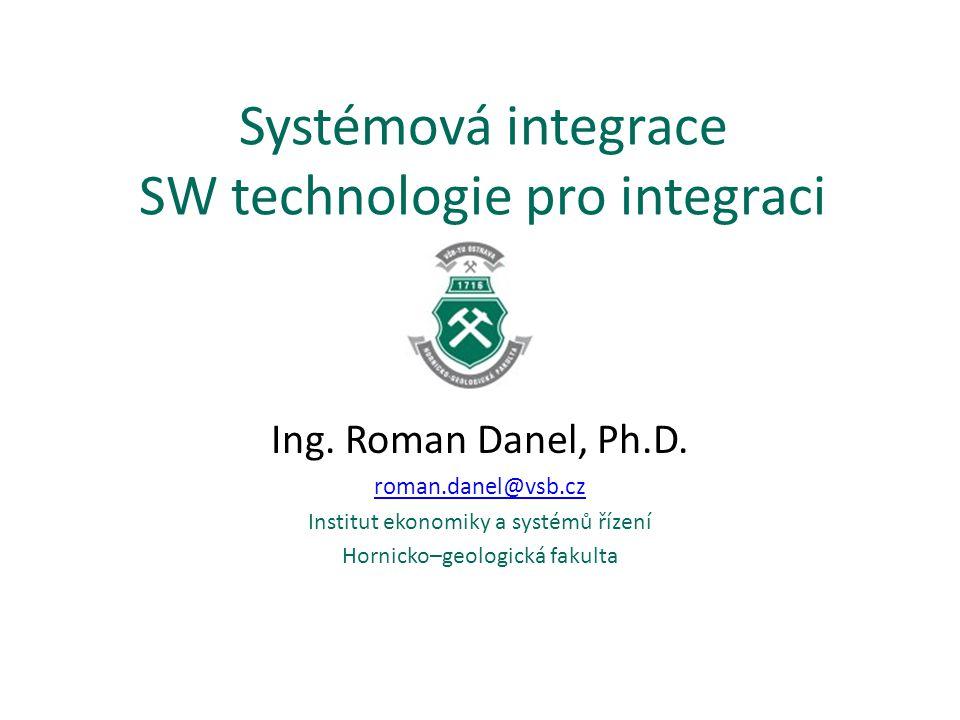 Systémová integrace SW technologie pro integraci Ing. Roman Danel, Ph.D. roman.danel@vsb.cz Institut ekonomiky a systémů řízení Hornicko–geologická fa