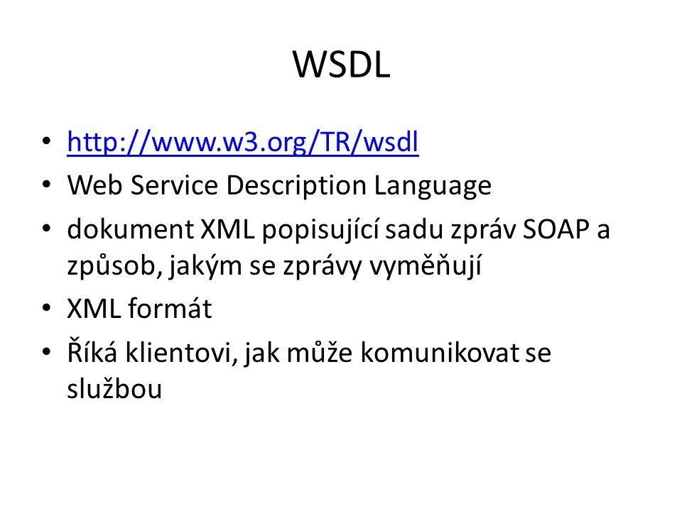 WSDL http://www.w3.org/TR/wsdl Web Service Description Language dokument XML popisující sadu zpráv SOAP a způsob, jakým se zprávy vyměňují XML formát