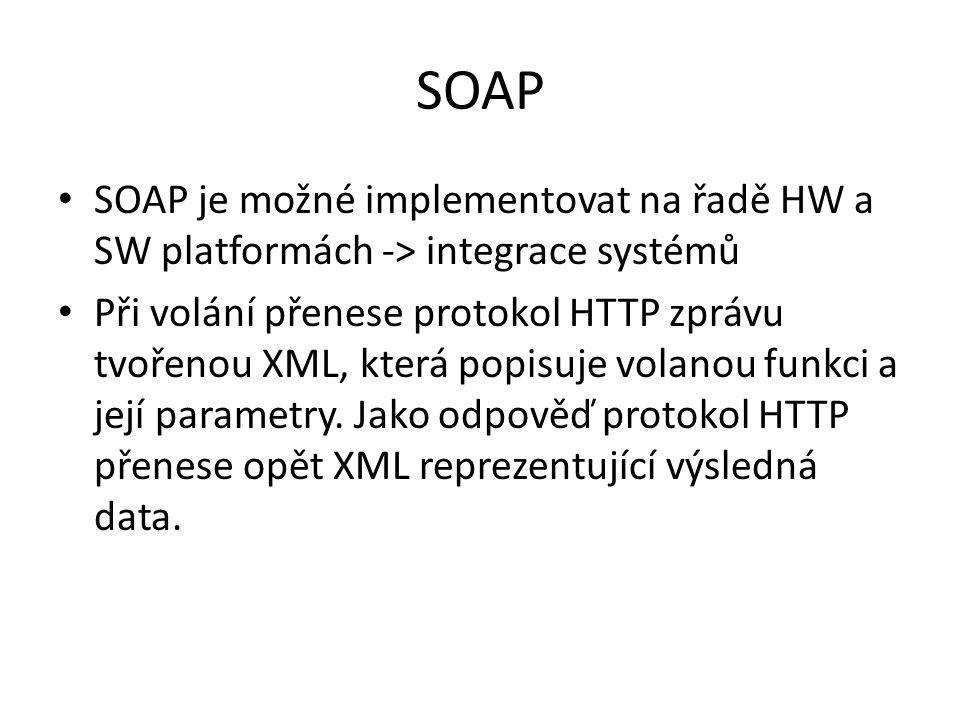 SOAP SOAP je možné implementovat na řadě HW a SW platformách -> integrace systémů Při volání přenese protokol HTTP zprávu tvořenou XML, která popisuje