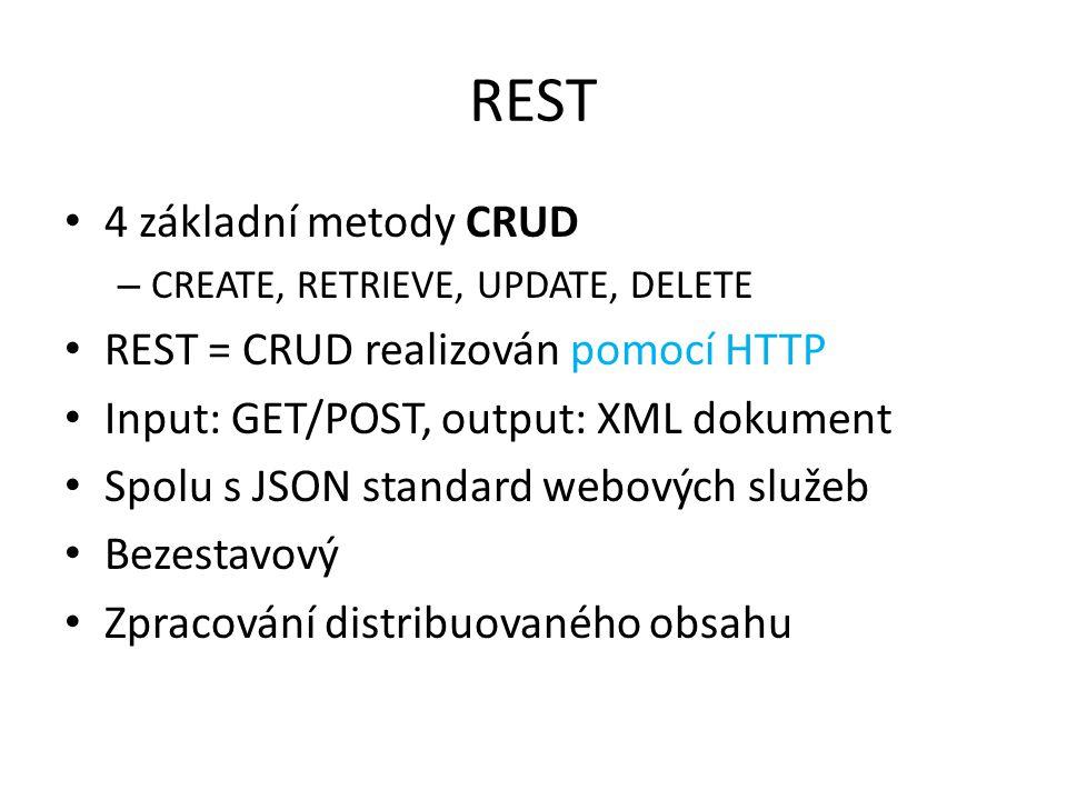 REST 4 základní metody CRUD – CREATE, RETRIEVE, UPDATE, DELETE REST = CRUD realizován pomocí HTTP Input: GET/POST, output: XML dokument Spolu s JSON s