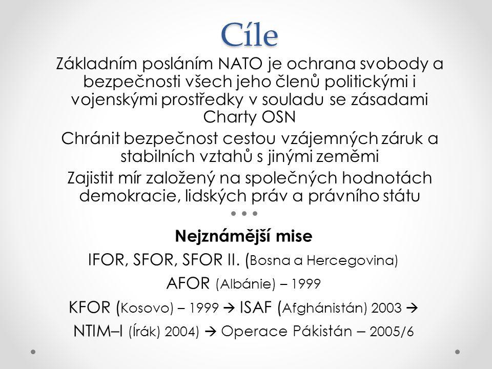 Cíle Základním posláním NATO je ochrana svobody a bezpečnosti všech jeho členů politickými i vojenskými prostředky v souladu se zásadami Charty OSN Chránit bezpečnost cestou vzájemných záruk a stabilních vztahů s jinými zeměmi Zajistit mír založený na společných hodnotách demokracie, lidských práv a právního státu Nejznámější mise IFOR, SFOR, SFOR II.