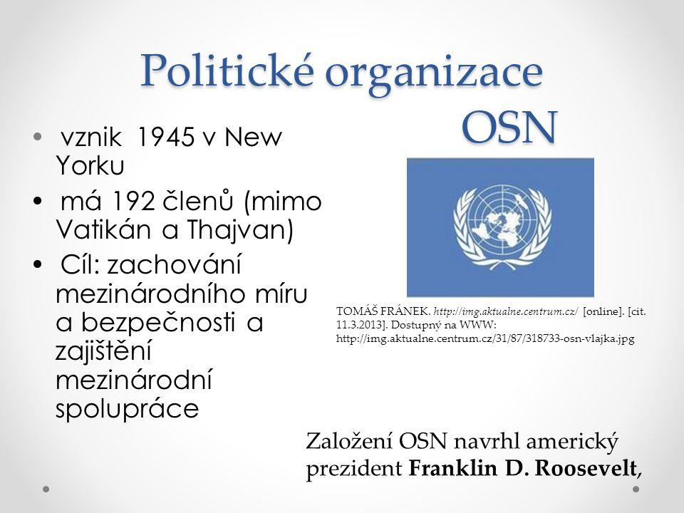 Politické organizace vznik 1945 v New Yorku má 192 členů (mimo Vatikán a Thajvan) Cíl: zachování mezinárodního míru a bezpečnosti a zajištění mezinárodní spolupráce OSN Založení OSN navrhl americký prezident Franklin D.