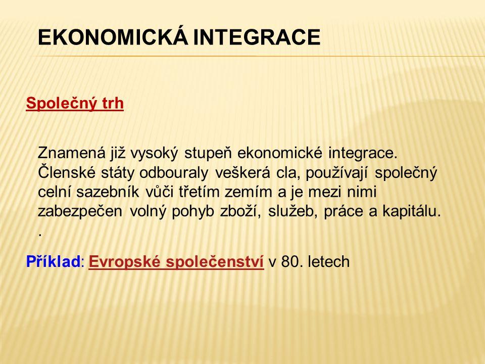 Společný trh EKONOMICKÁ INTEGRACE Znamená již vysoký stupeň ekonomické integrace. Členské státy odbouraly veškerá cla, používají společný celní sazebn