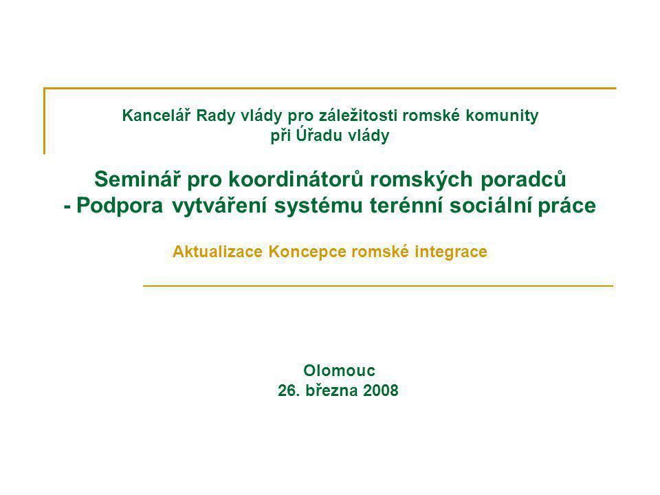 Kancelář Rady vlády pro záležitosti romské komunity při Úřadu vlády Seminář pro koordinátorů romských poradců - Podpora vytváření systému terénní sociální práce Aktualizace Koncepce romské integrace Olomouc 26.