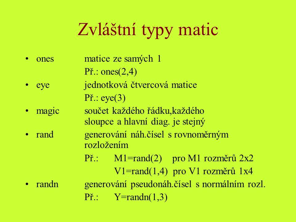 Indexování matic Index = číslo udávající polohu prvku v matici či vektoru Příklady : v=[16 5 9 4 2 11 7 14] % definice vektoru výčtem k=v(5) % k = obsah 5 prvku vektoru v v1=v([1 5]) % definuje nový vektor výběrem z původního v2=v([3:7]) % definuje nový vektor výběrem z původního v3=v([5:7,1:3]) % definuje nový vektor výběrem z původního v(end) % poslední prvek v(5:end) % pátý až poslední prvek v(5:end-1) % pátý až předposlední prvek v4=v(1:2:end) % všechny liché prvky v(:) % všechny prvky ve formě sloupcového vektoru