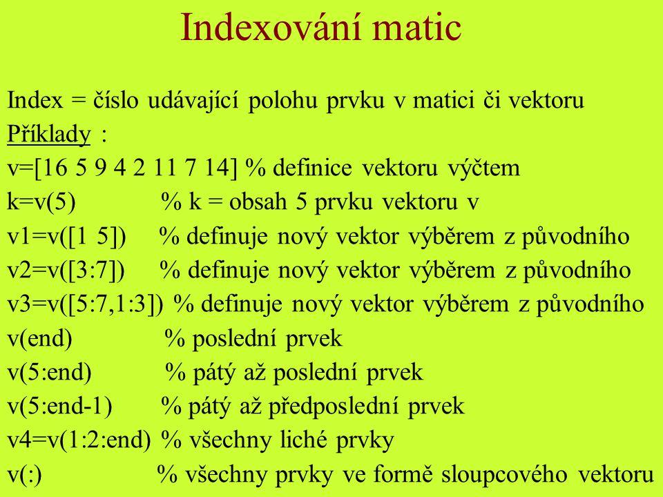 v(end:-1:1) % převrácení pořadí vektoru v([2 3 4])=[10 15 20] % přepsání prvků vektoru v([2 3])=30 % přepsání prvků vektoru stejným číslem A=magic(4) % definice matice funkcí magic A([3 4 1 2], :) % přehození řádků A(:, 4:-1:1) % přehození sloupců A( 4, : ) =[] % výmaz 4 řádku A % výpis matice A(:, :) % výpis matice (jako A) A(:) % sloupcový vektor ze sloupců matice A>13 % které prvky jsou >13