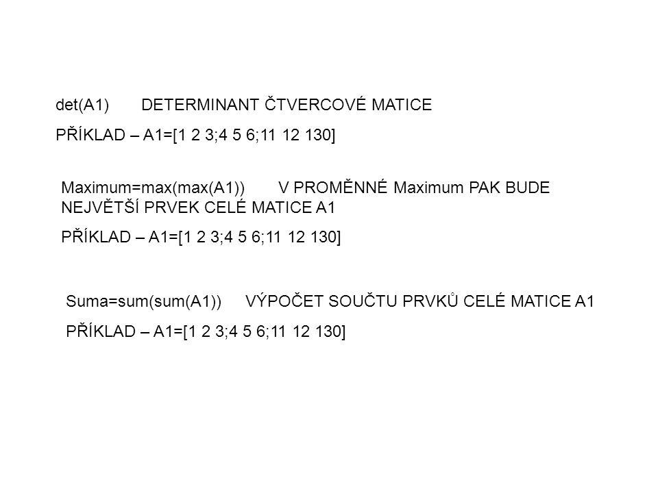 det(A1) DETERMINANT ČTVERCOVÉ MATICE PŘÍKLAD – A1=[1 2 3;4 5 6;11 12 130] Maximum=max(max(A1)) V PROMĚNNÉ Maximum PAK BUDE NEJVĚTŠÍ PRVEK CELÉ MATICE