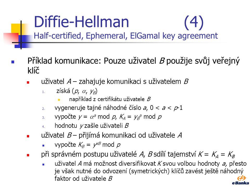 Diffie-Hellman(3) Half-certified, Ephemeral, ElGamal key agreement Základní myšlenka: pouze jeden z uživatelů použije svůj veřejný klíč (certifikovaný