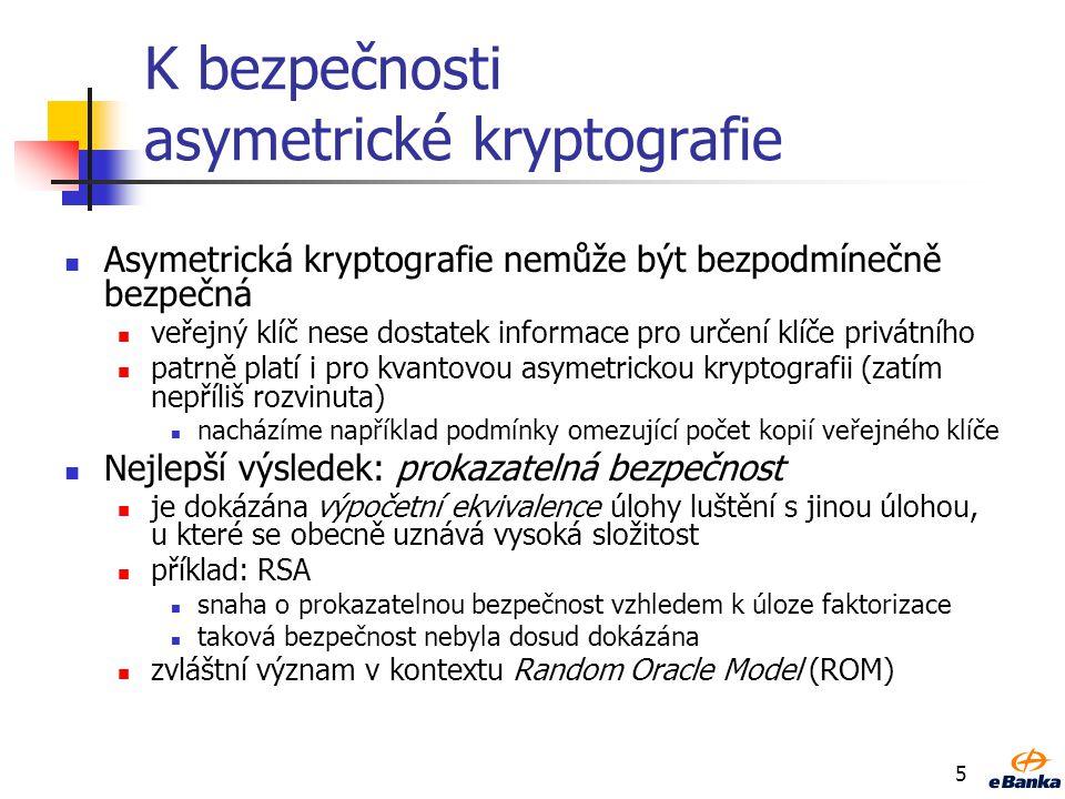 5 K bezpečnosti asymetrické kryptografie Asymetrická kryptografie nemůže být bezpodmínečně bezpečná veřejný klíč nese dostatek informace pro určení klíče privátního patrně platí i pro kvantovou asymetrickou kryptografii (zatím nepříliš rozvinuta) nacházíme například podmínky omezující počet kopií veřejného klíče Nejlepší výsledek: prokazatelná bezpečnost je dokázána výpočetní ekvivalence úlohy luštění s jinou úlohou, u které se obecně uznává vysoká složitost příklad: RSA snaha o prokazatelnou bezpečnost vzhledem k úloze faktorizace taková bezpečnost nebyla dosud dokázána zvláštní význam v kontextu Random Oracle Model (ROM)