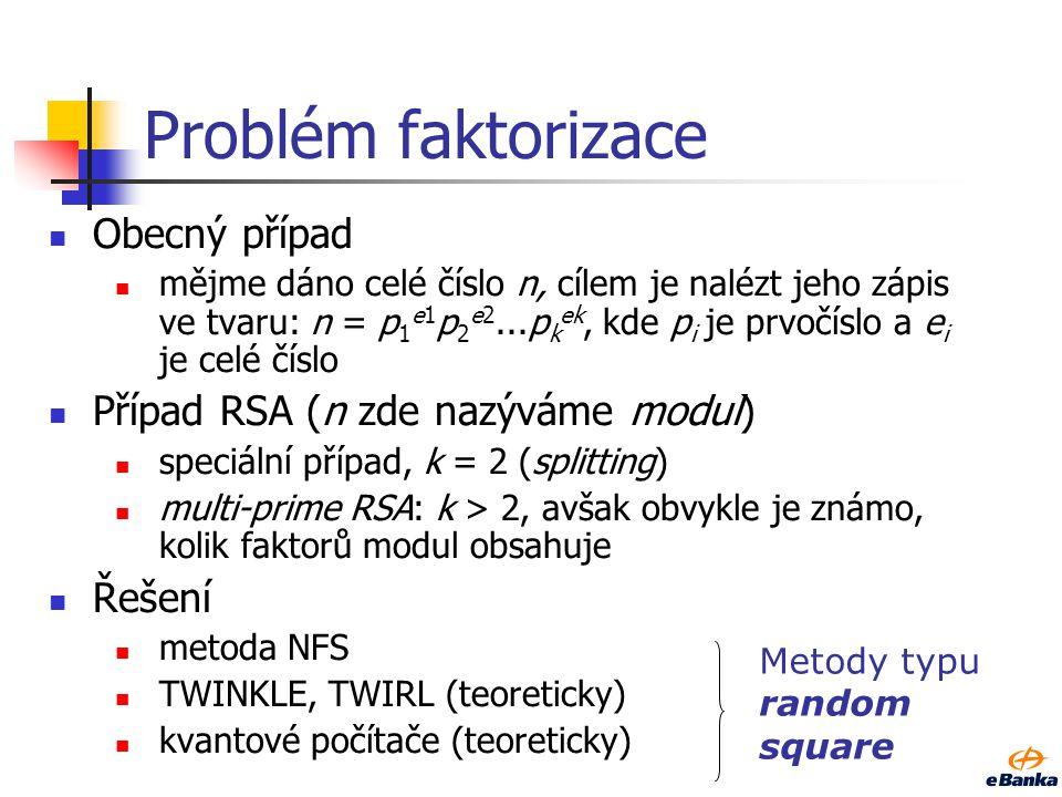 Problém faktorizace Obecný případ mějme dáno celé číslo n, cílem je nalézt jeho zápis ve tvaru: n = p 1 e1 p 2 e2...p k ek, kde p i je prvočíslo a e i je celé číslo Případ RSA (n zde nazýváme modul) speciální případ, k = 2 (splitting) multi-prime RSA: k > 2, avšak obvykle je známo, kolik faktorů modul obsahuje Řešení metoda NFS TWINKLE, TWIRL (teoreticky) kvantové počítače (teoreticky) Metody typu random square