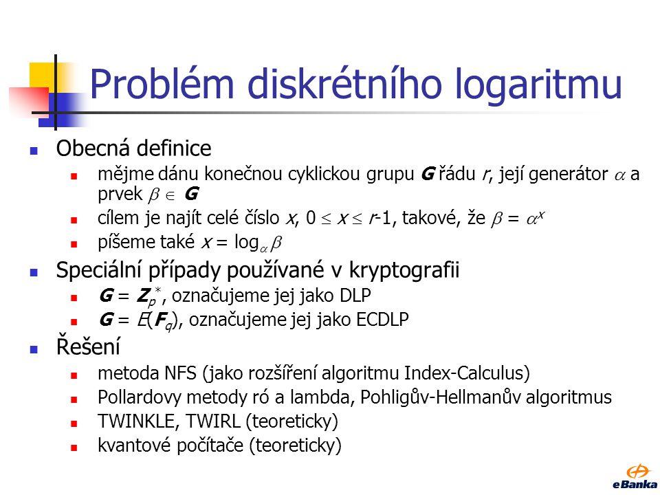 Problém diskrétního logaritmu Obecná definice mějme dánu konečnou cyklickou grupu G řádu r, její generátor  a prvek   G cílem je najít celé číslo x, 0  x  r-1, takové, že  =  x píšeme také x = log   Speciální případy používané v kryptografii G = Z p *, označujeme jej jako DLP G = E(F q ), označujeme jej jako ECDLP Řešení metoda NFS (jako rozšíření algoritmu Index-Calculus) Pollardovy metody ró a lambda, Pohligův-Hellmanův algoritmus TWINKLE, TWIRL (teoreticky) kvantové počítače (teoreticky)