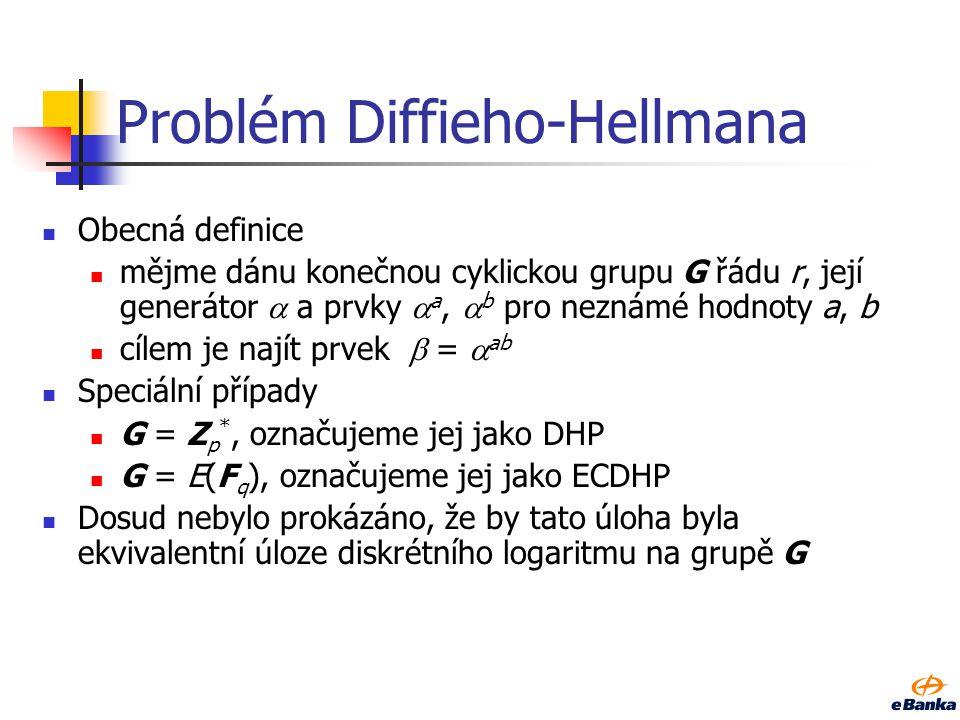 Problém Diffieho-Hellmana Obecná definice mějme dánu konečnou cyklickou grupu G řádu r, její generátor  a prvky  a,  b pro neznámé hodnoty a, b cílem je najít prvek  =  ab Speciální případy G = Z p *, označujeme jej jako DHP G = E(F q ), označujeme jej jako ECDHP Dosud nebylo prokázáno, že by tato úloha byla ekvivalentní úloze diskrétního logaritmu na grupě G
