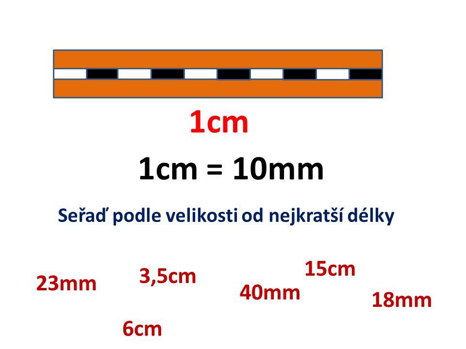 1cm 1cm = 10mm Seřaď podle velikosti od nejkratší délky 23mm 3,5cm 40mm 6cm 15cm 18mm