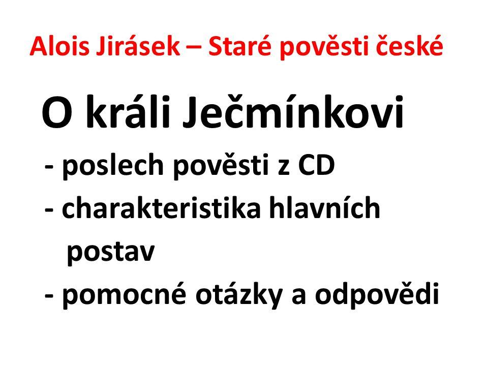 Alois Jirásek – Staré pověsti české O králi Ječmínkovi - poslech pověsti z CD - charakteristika hlavních postav - pomocné otázky a odpovědi