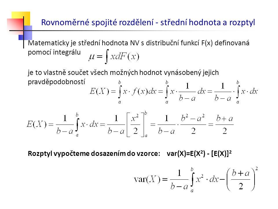 Rovnoměrné spojité rozdělení - střední hodnota a rozptyl Matematicky je střední hodnota NV s distribuční funkcí F(x) definovaná pomocí integrálu je to