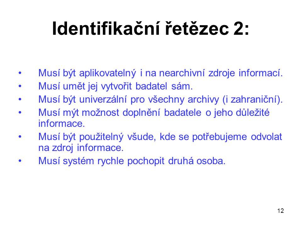 12 Identifikační řetězec 2: Musí být aplikovatelný i na nearchivní zdroje informací. Musí umět jej vytvořit badatel sám. Musí být univerzální pro všec