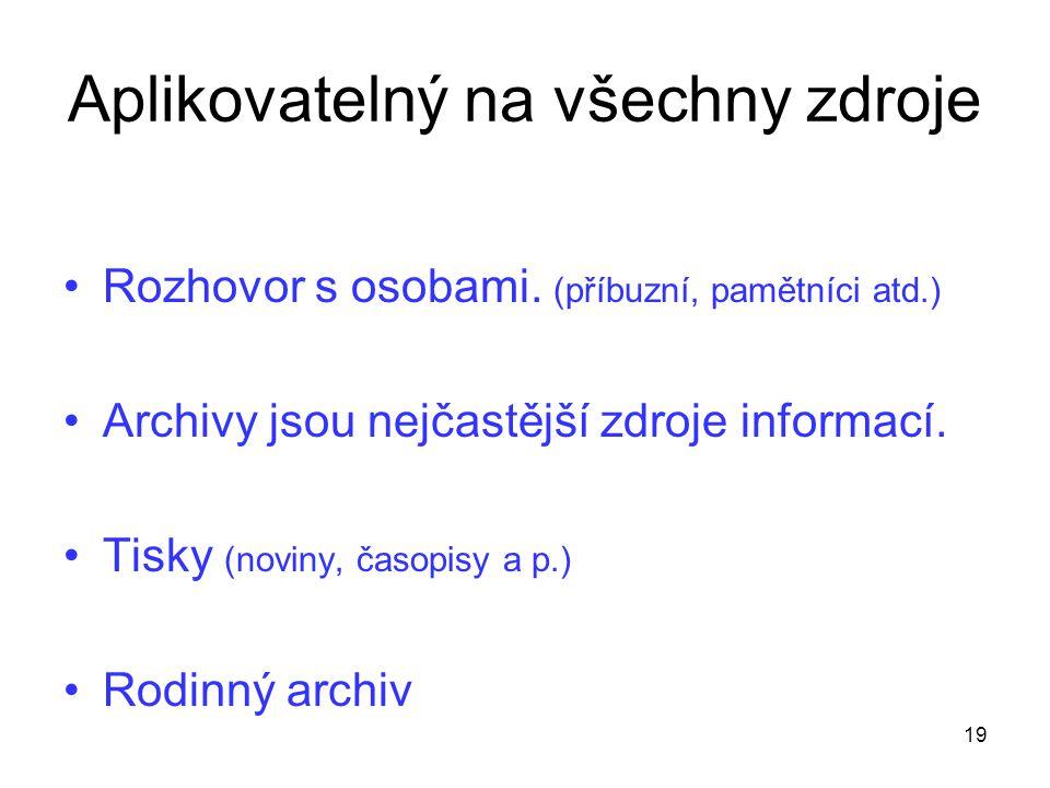 Aplikovatelný na všechny zdroje Rozhovor s osobami. (příbuzní, pamětníci atd.) Archivy jsou nejčastější zdroje informací. Tisky (noviny, časopisy a p.