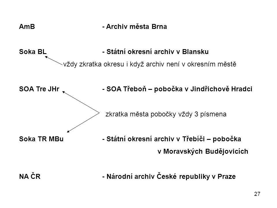 27 AmB- Archiv města Brna Soka BL- Státní okresní archiv v Blansku vždy zkratka okresu i když archiv není v okresním městě SOA Tre JHr- SOA Třeboň – p