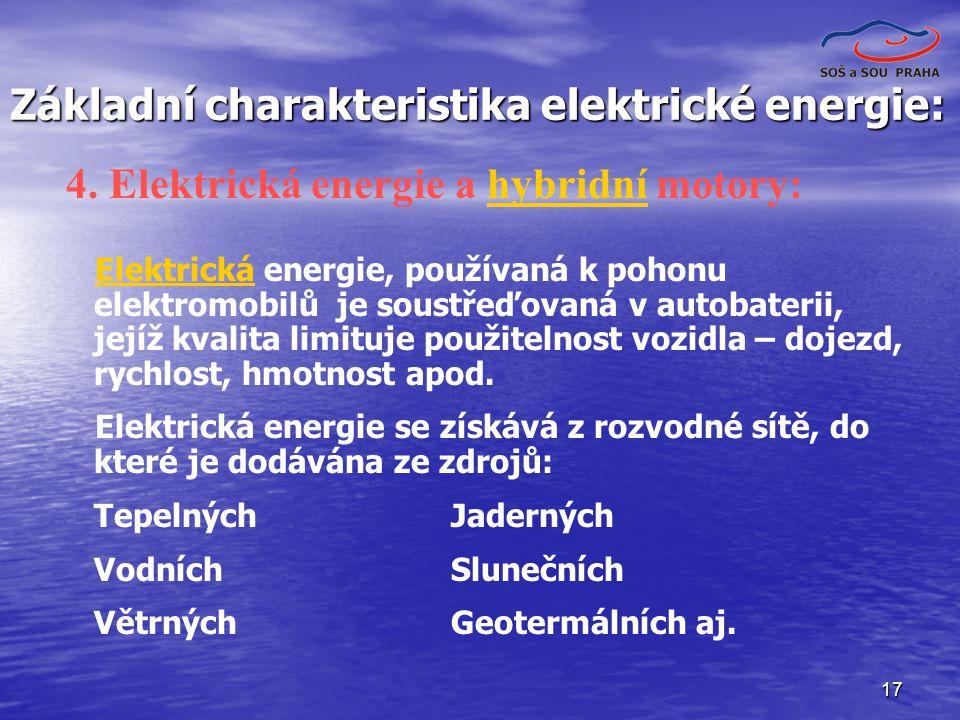 17 Základní charakteristika elektrické energie: Elektrická energie, používaná k pohonu elektromobilů je soustřeďovaná v autobaterii, jejíž kvalita limituje použitelnost vozidla – dojezd, rychlost, hmotnost apod.Elektrická Elektrická energie se získává z rozvodné sítě, do které je dodávána ze zdrojů: Tepelných Jaderných Vodních Slunečních Větrných Geotermálních aj.