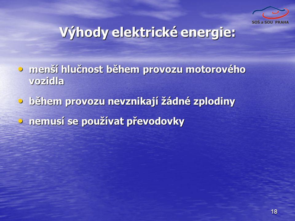 18 Výhody elektrické energie: menší hlučnost během provozu motorového vozidla menší hlučnost během provozu motorového vozidla během provozu nevznikají žádné zplodiny během provozu nevznikají žádné zplodiny nemusí se používat převodovky nemusí se používat převodovky