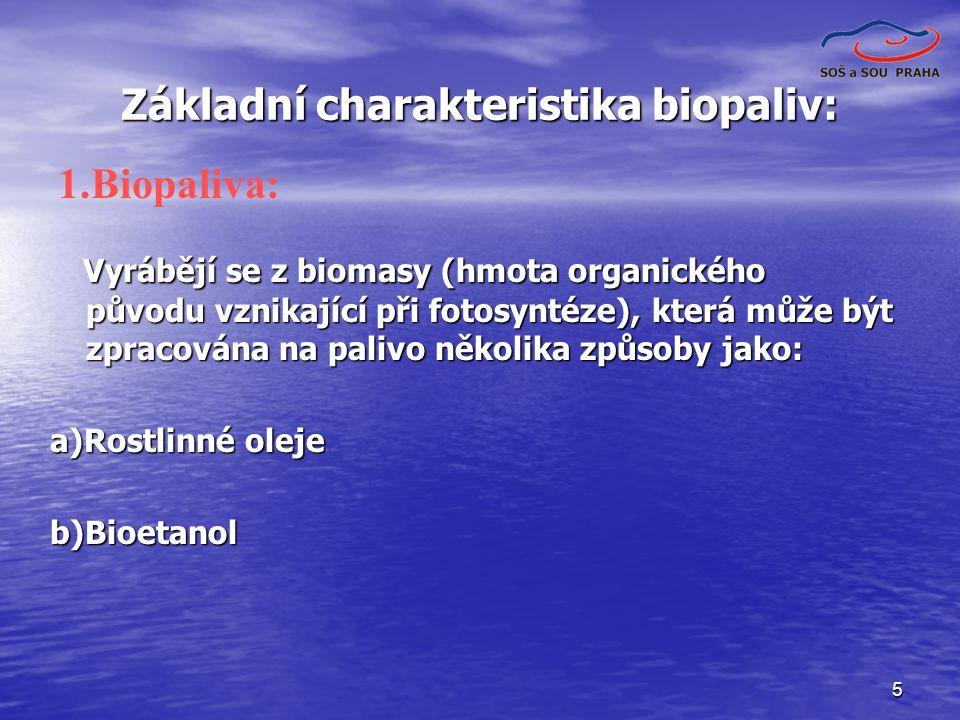 5 Základní charakteristika biopaliv: Vyrábějí se z biomasy (hmota organického původu vznikající při fotosyntéze), která může být zpracována na palivo několika způsoby jako: Vyrábějí se z biomasy (hmota organického původu vznikající při fotosyntéze), která může být zpracována na palivo několika způsoby jako: a)Rostlinné oleje b)Bioetanol 1.Biopaliva: