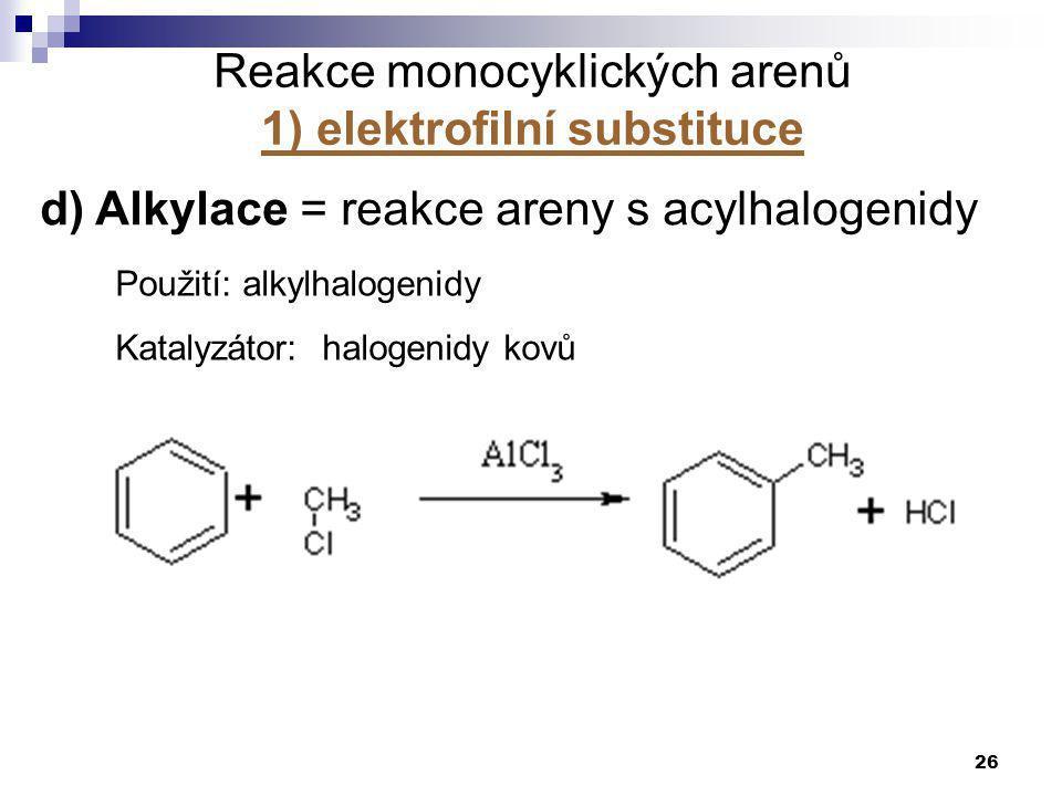 26 d) Alkylace = reakce areny s acylhalogenidy Použití: alkylhalogenidy Katalyzátor: halogenidy kovů Reakce monocyklických arenů 1) elektrofilní subst