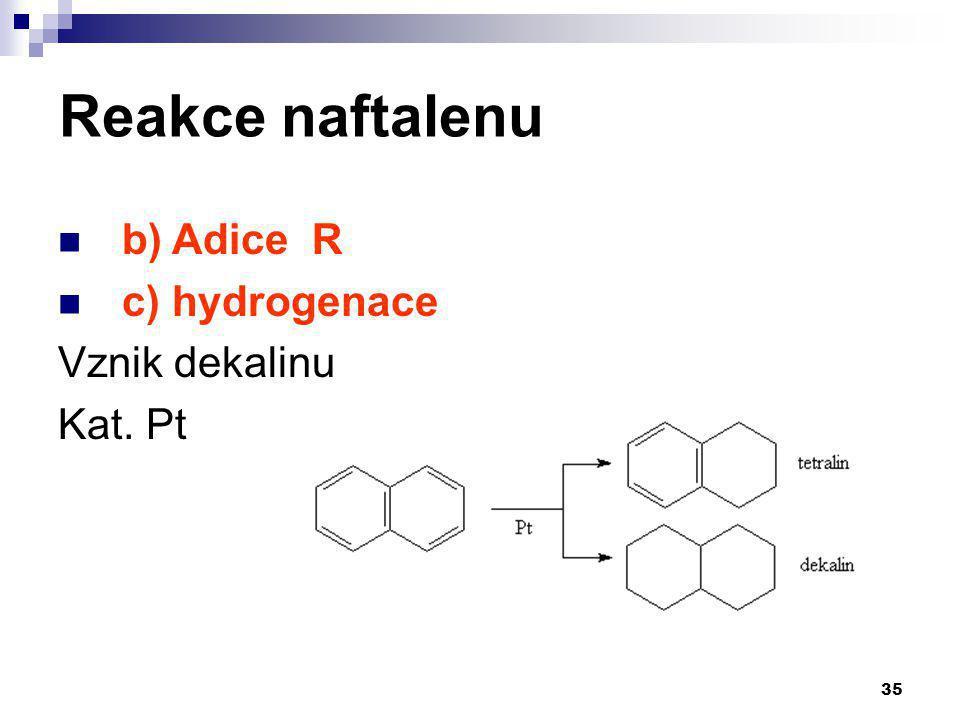 35 Reakce naftalenu b) Adice R c) hydrogenace Vznik dekalinu Kat. Pt